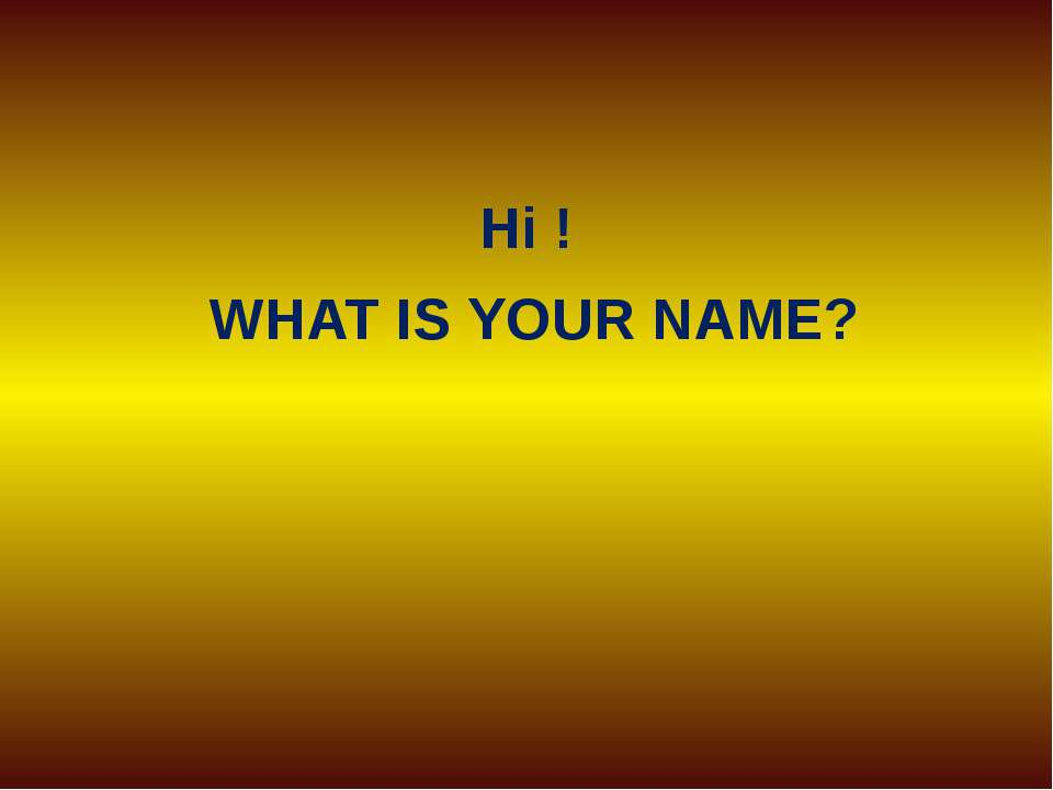 Hi ! WHAT IS YOUR NAME?