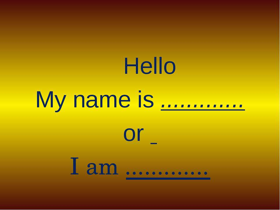 Hello My name is ............. or I am .............