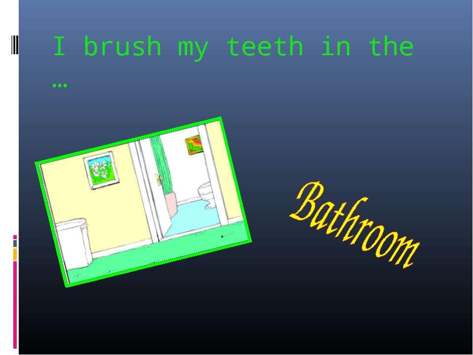 I brush my teeth in the …