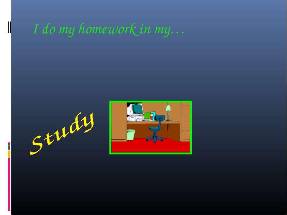 I do my homework in my…