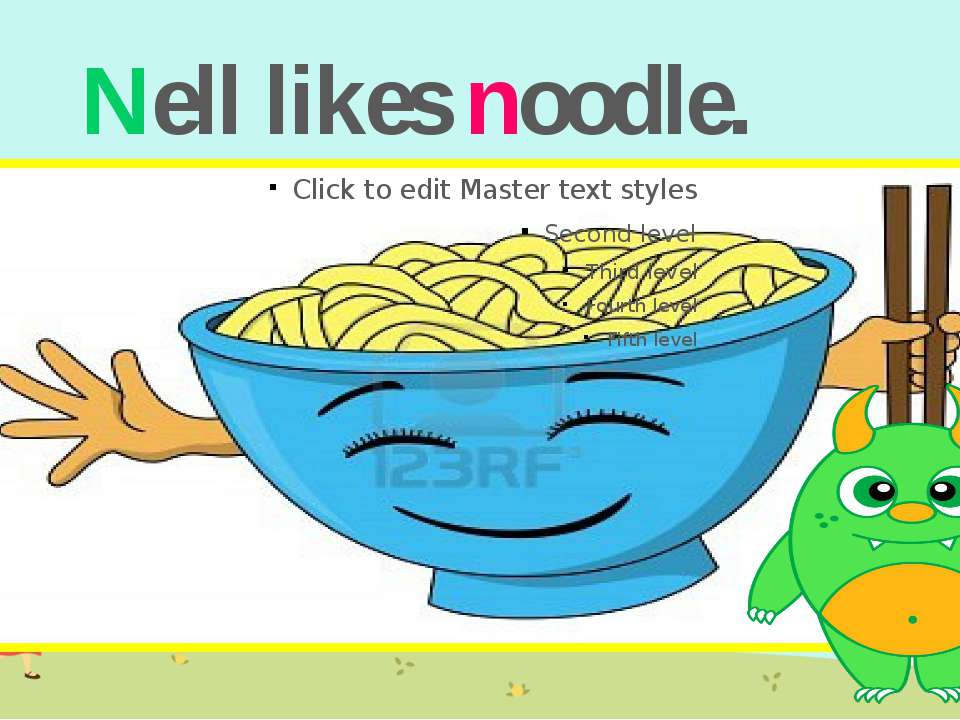 Nell likes noodle.