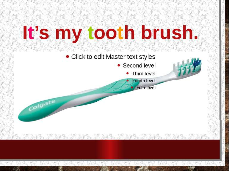 It's my tooth brush.