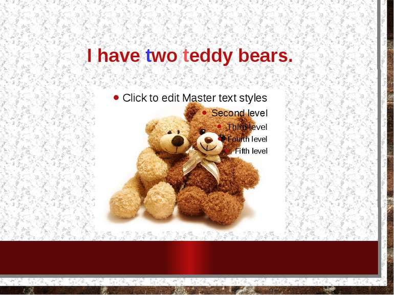 I have two teddy bears.