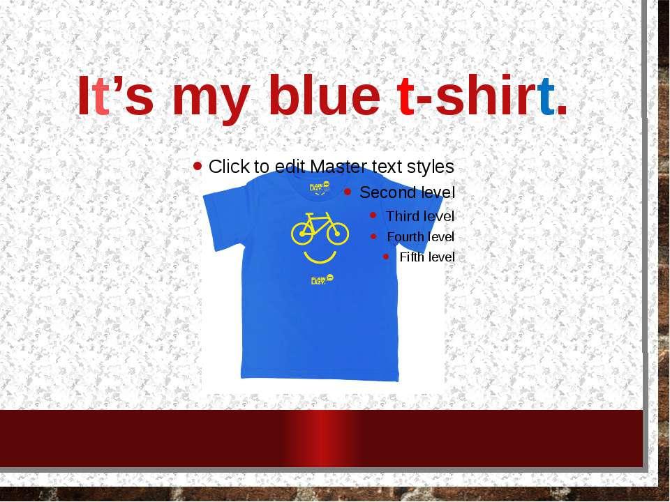 It's my blue t-shirt.