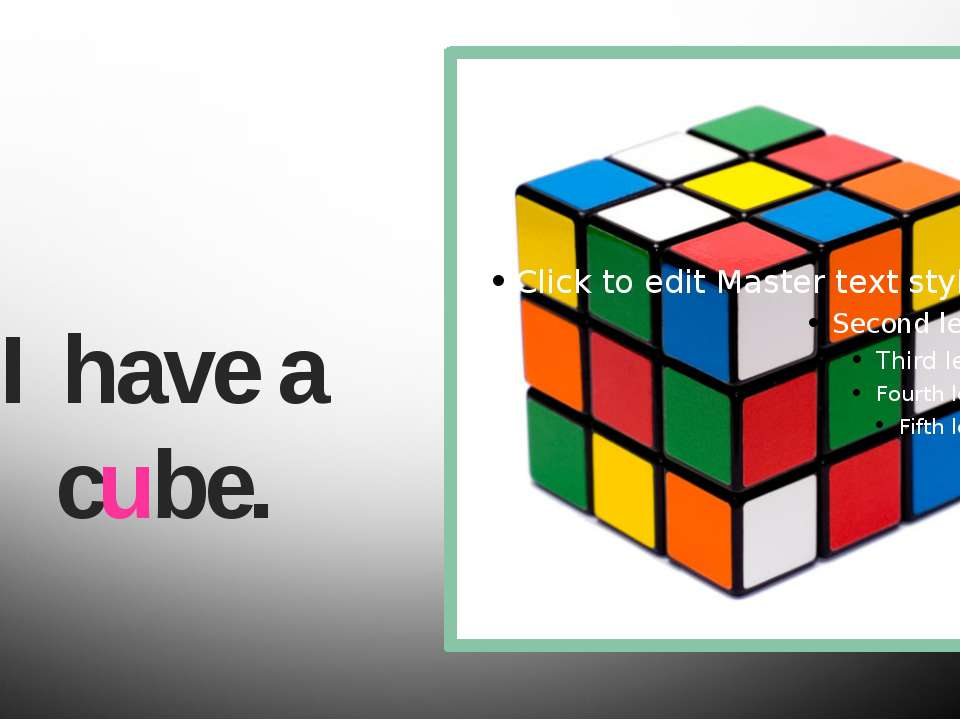 I have a cube.