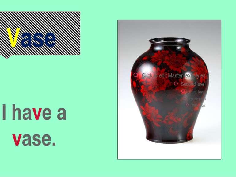 Vase I have a vase.