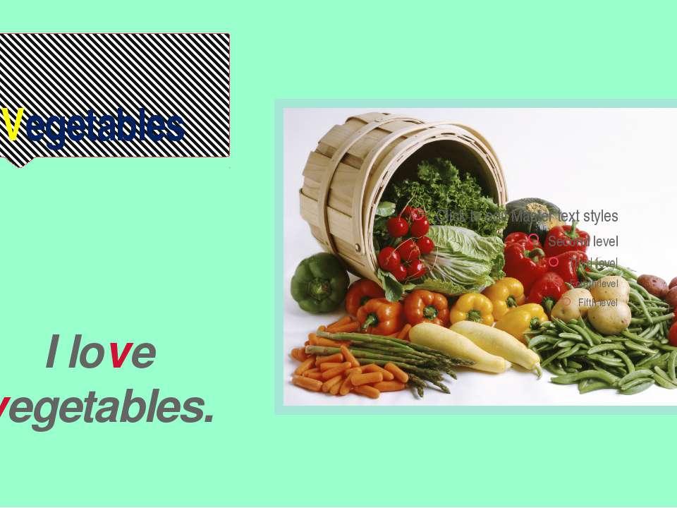 Vegetables I love vegetables.