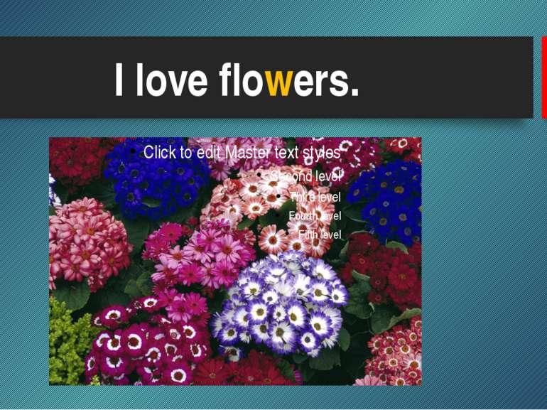 I love flowers.