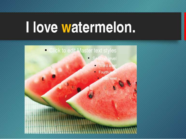 I love watermelon.