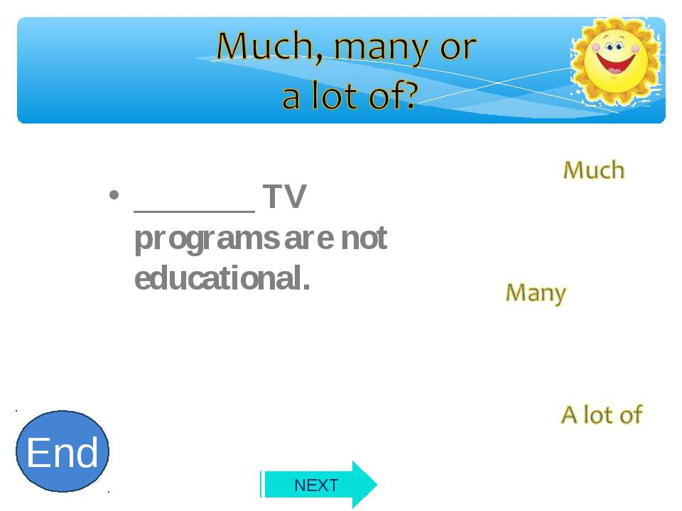_______ TV programs are not educational. 10 9 8 7 6 5 4 3 2 1 End NEXT