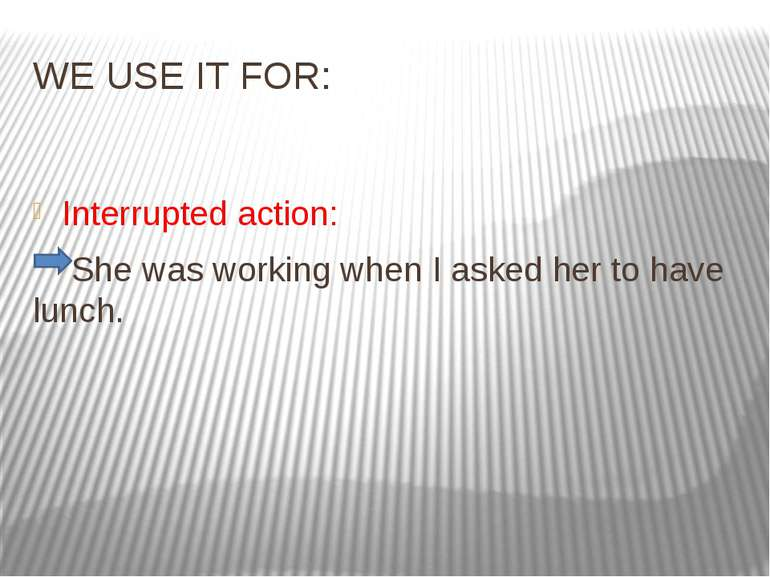 WE USE IT FOR: Interrupted action: She was working when I asked her to have l...