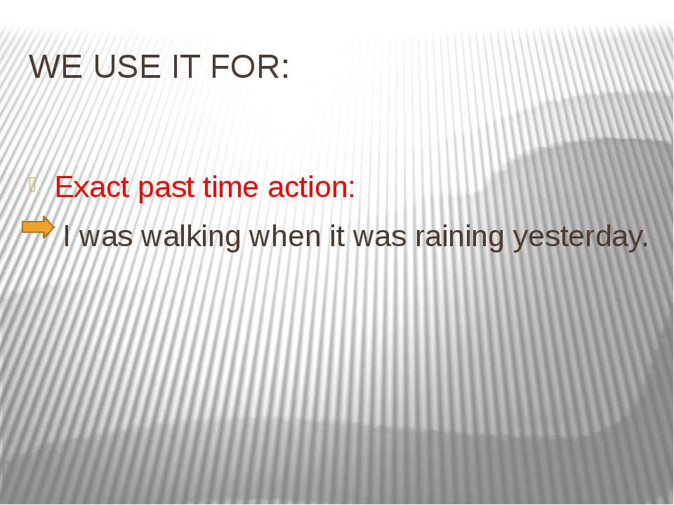 WE USE IT FOR: Exact past time action: I was walking when it was raining yest...
