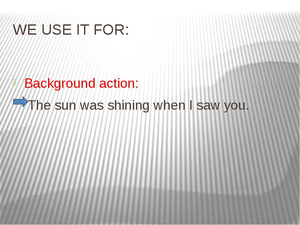WE USE IT FOR: Background action: The sun was shining when I saw you.