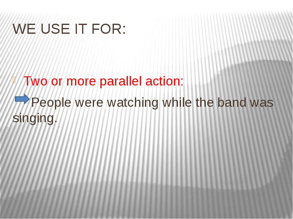 WE USE IT FOR: Two or more parallel action: People were watching while the ba...