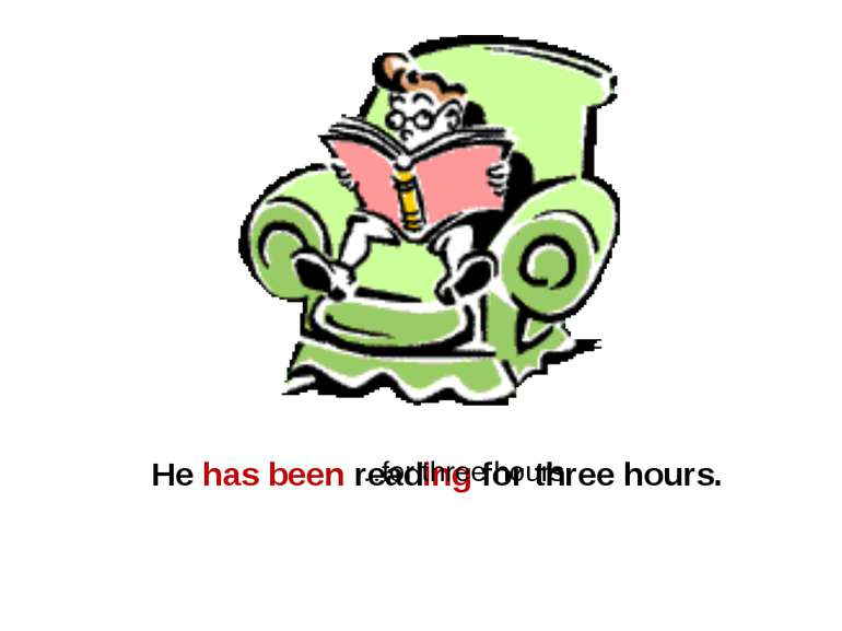 He has been reading for three hours. …for three hours.