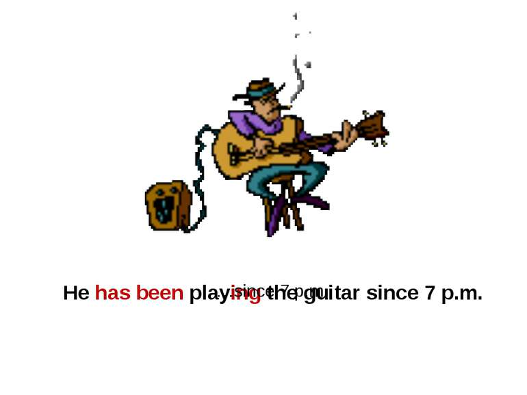 He has been playing the guitar since 7 p.m. …since 7 p.m.