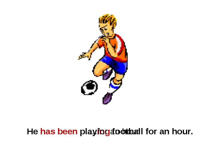 He has been playing football for an hour. …for an hour