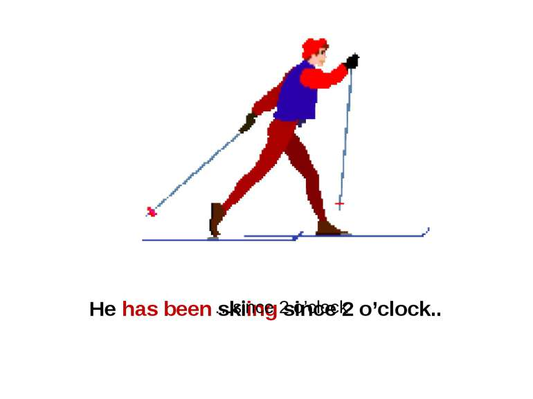 He has been skiing since 2 o'clock.. …since 2 o'clock