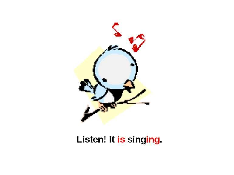 Listen! It is singing.