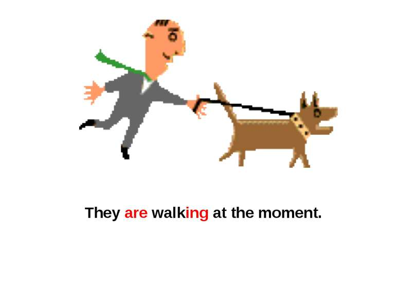 They are walking at the moment.