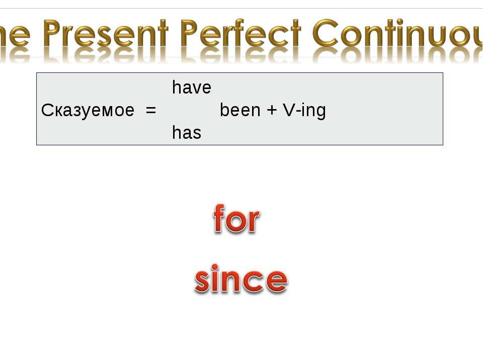 have Сказуемое = been + V-ing has
