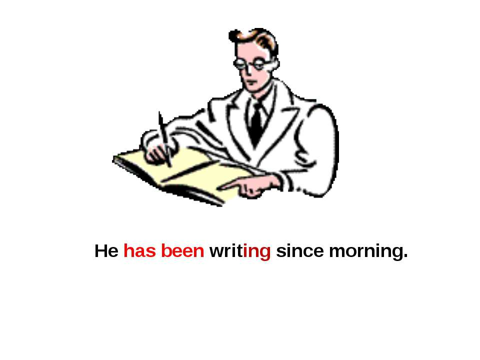 He has been writing since morning.