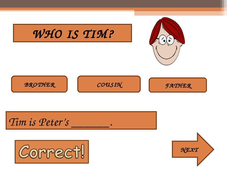 WHO IS TIM? BROTHER COUSIN FATHER Tim is Peter's ______. NEXT