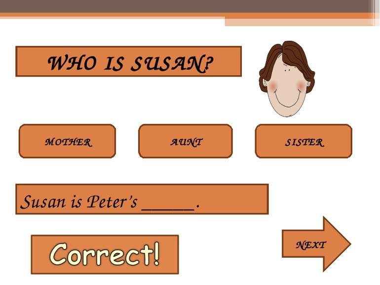 WHO IS SUSAN? MOTHER AUNT SISTER Susan is Peter's _____. NEXT