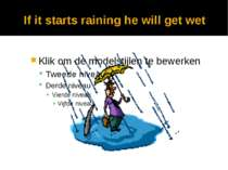 If it starts raining he will get wet