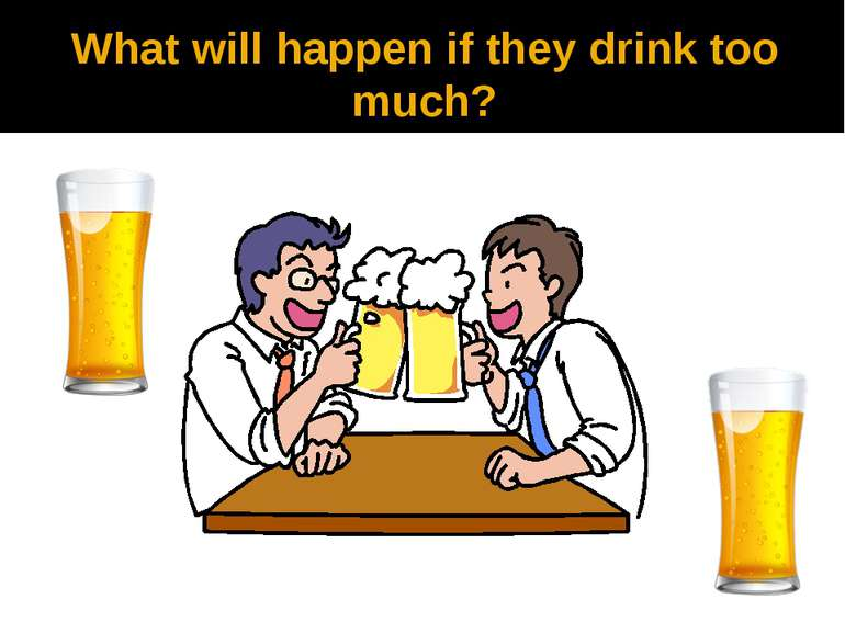 What will happen if they drink too much?