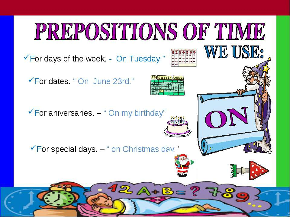 "For days of the week. - On Tuesday."" For dates. "" On June 23rd."" For aniversa..."