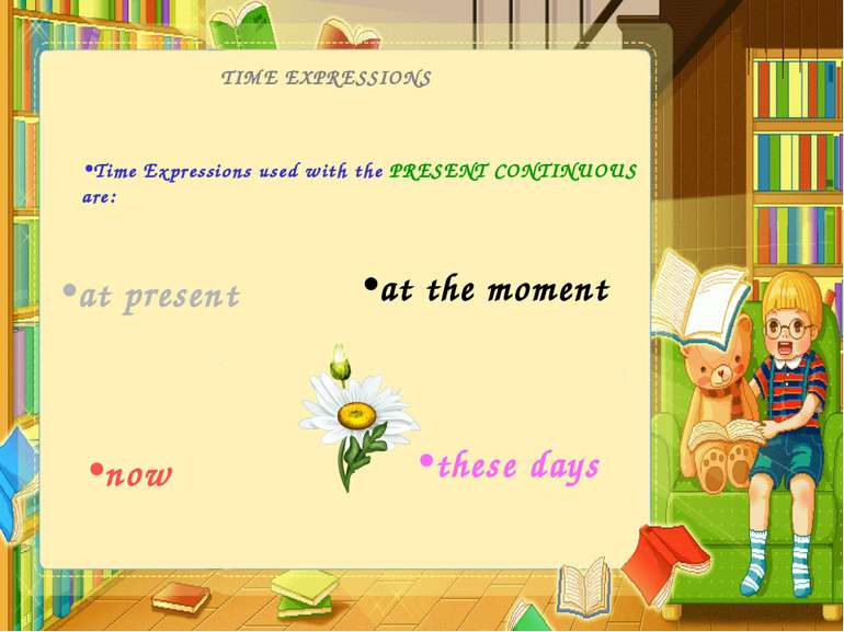 TIME EXPRESSIONS Time Expressions used with the PRESENT CONTINUOUS are: now a...