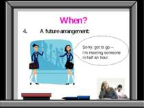 When? 4. A future arrangement: Sorry, got to go –. I'm meeting someone in hal...