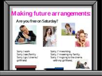 Making future arrangements: Are you free on Saturday? Sorry / work Sorry / se...