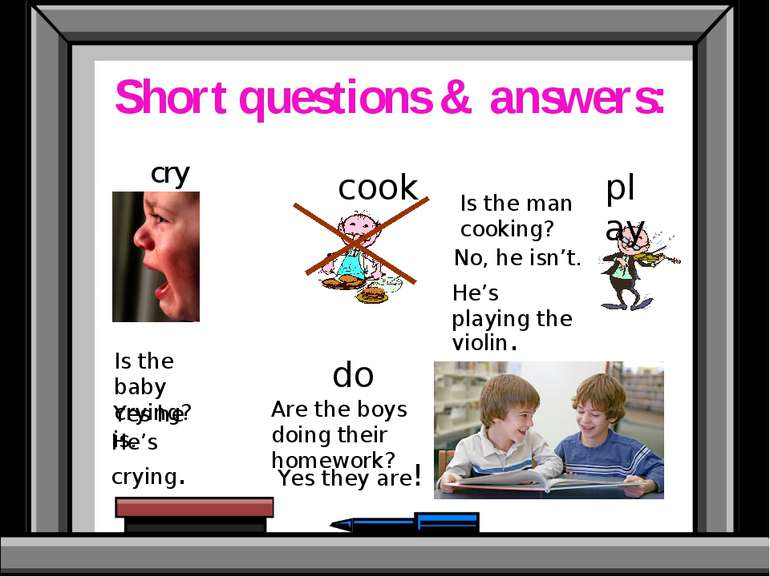 Short questions & answers: cry cook play do Is the baby crying? Is the man co...