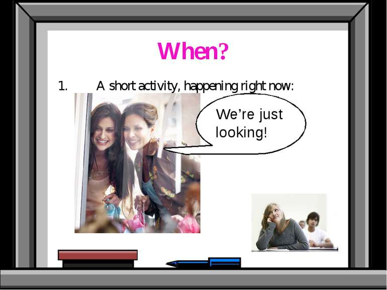 When? 1. A short activity, happening right now: