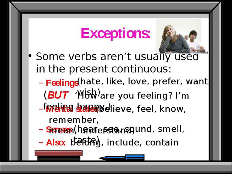 Exceptions: Some verbs aren't usually used in the present continuous: Feeling...