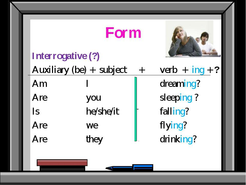 Form Interrogative (?) Auxiliary (be) + subject + verb + ing + ? Am I dreamin...