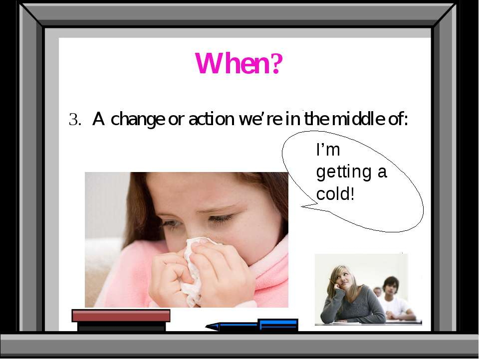 When? 3. A change or action we're in the middle of: I'm getting a cold!