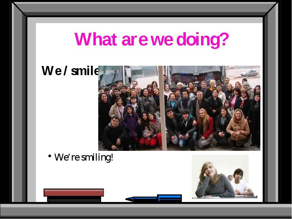 What are we doing? We / smile We're smiling!