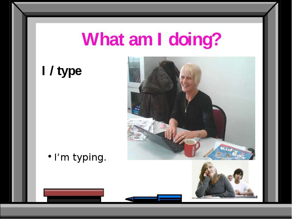 What am I doing? I / type I'm typing.
