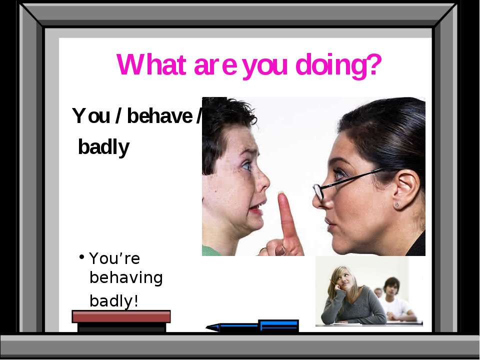 What are you doing? You / behave / badly You're behaving badly!