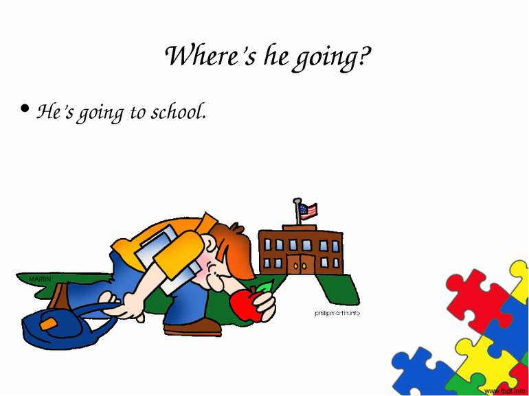 Where's he going? He's going to school.