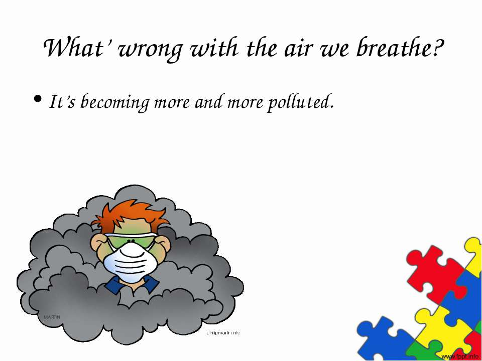 What' wrong with the air we breathe? It's becoming more and more polluted.