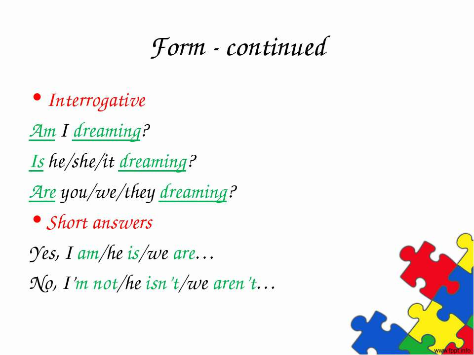 Form - continued Interrogative Am I dreaming? Is he/she/it dreaming? Are you/...