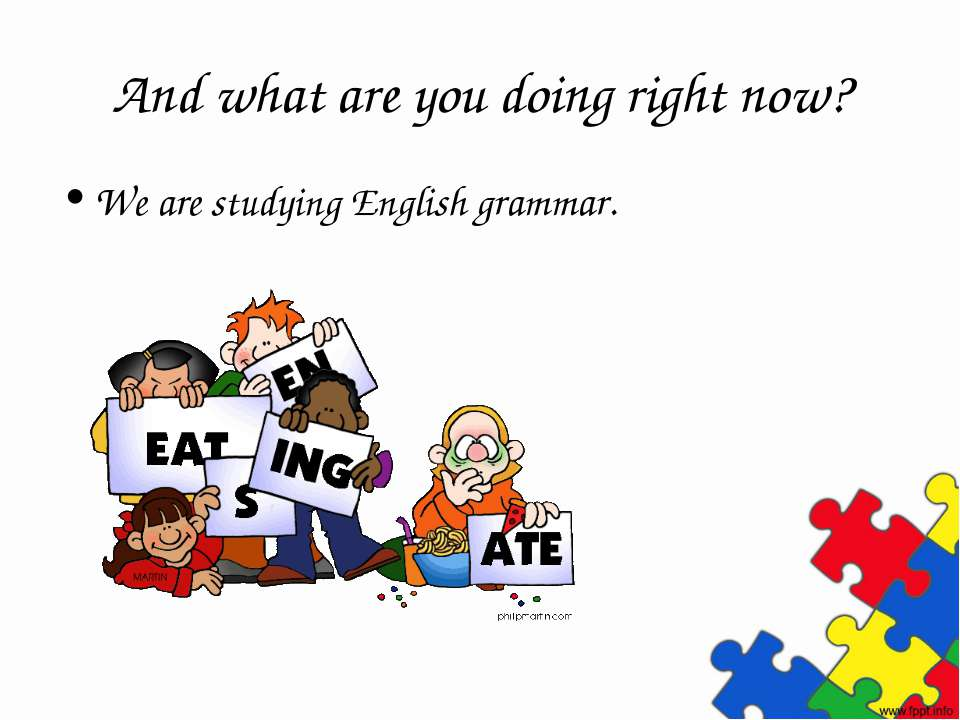 And what are you doing right now? We are studying English grammar.