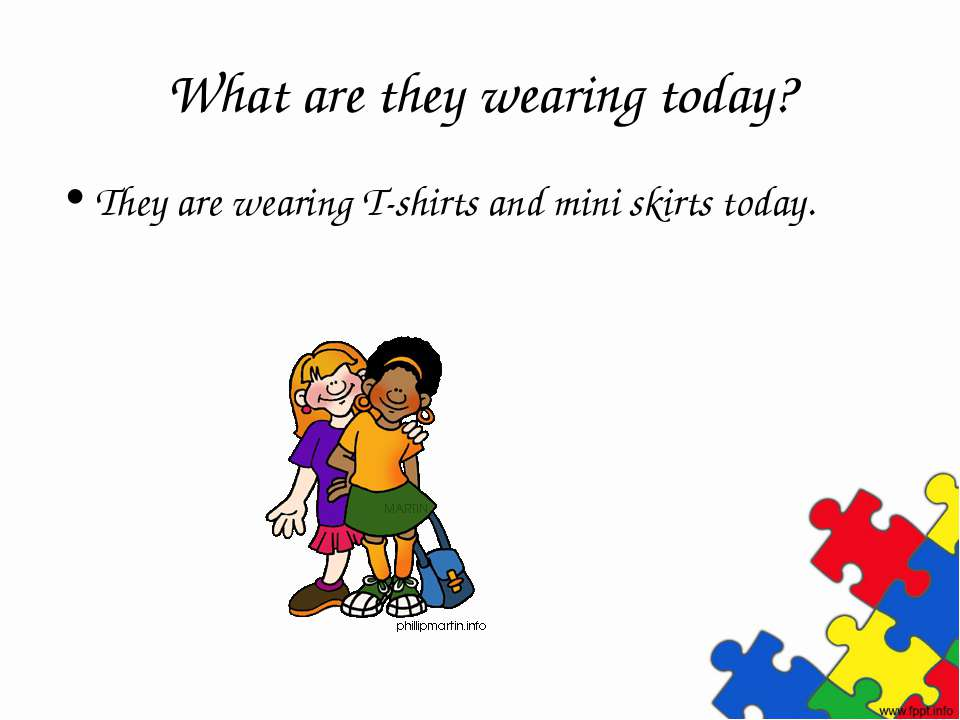 What are they wearing today? They are wearing T-shirts and mini skirts today.