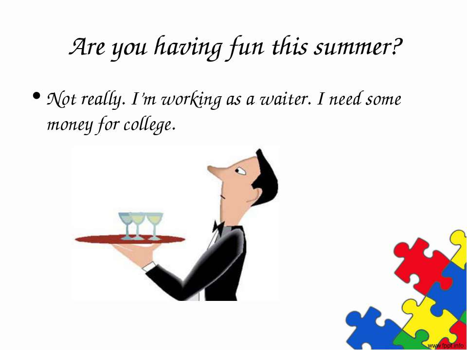 Are you having fun this summer? Not really. I'm working as a waiter. I need s...