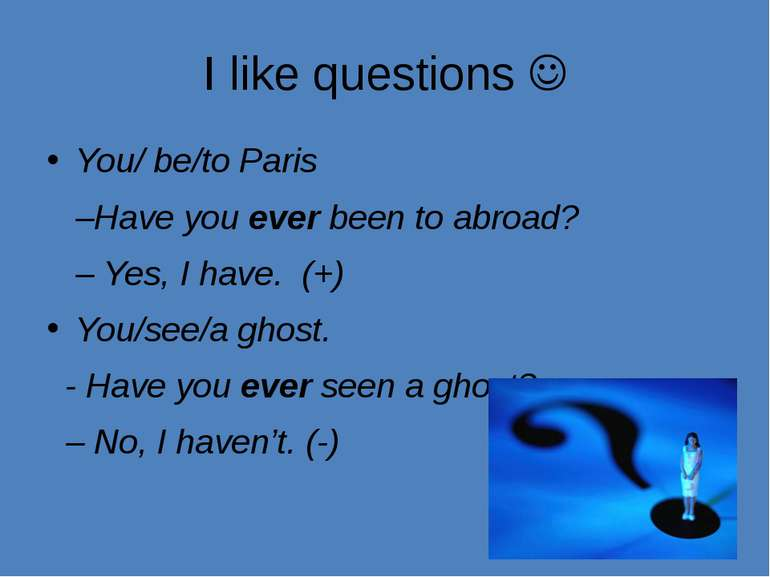 I like questions You/ be/to Paris –Have you ever been to abroad? – Yes, I hav...