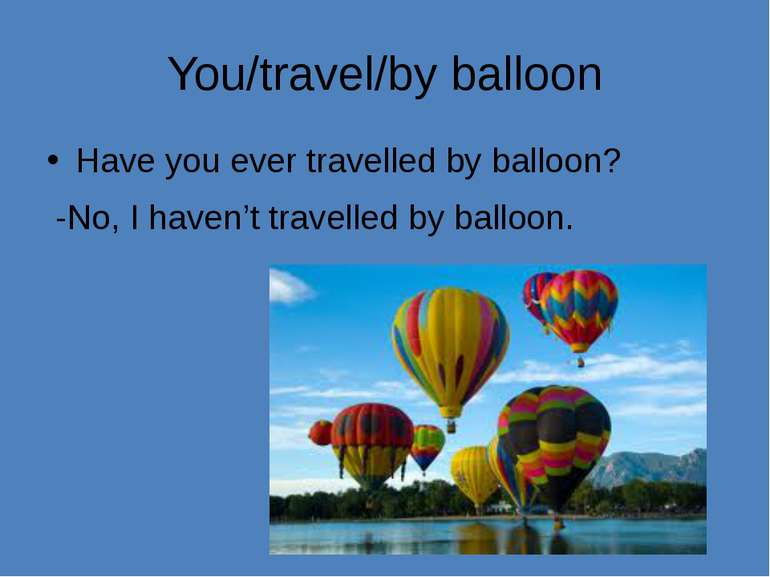 You/travel/by balloon Have you ever travelled by balloon? -No, I haven't trav...